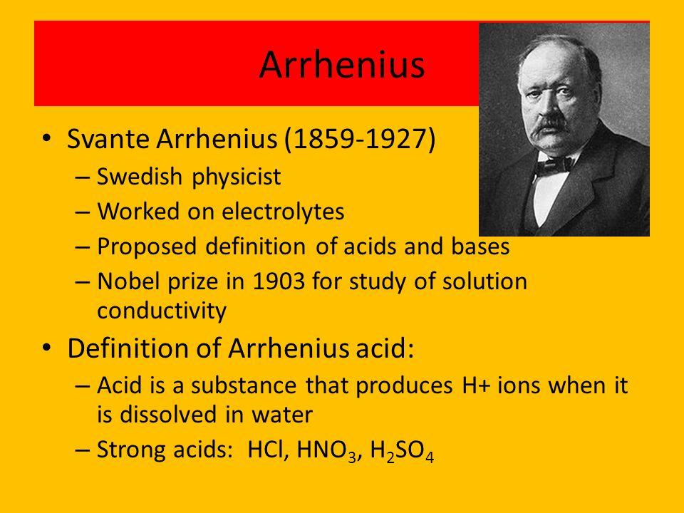 Arrhenius Svante Arrhenius (1859-1927) – Swedish physicist – Worked on electrolytes – Proposed definition of acids and bases – Nobel prize in 1903 for