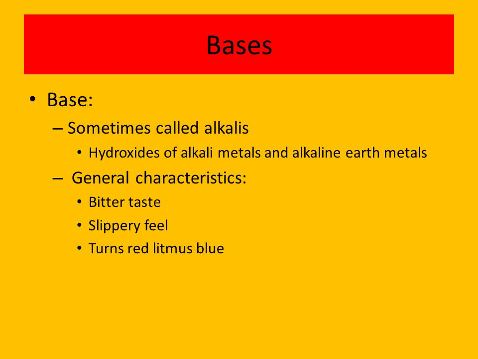 Bases Base: – Sometimes called alkalis Hydroxides of alkali metals and alkaline earth metals – General characteristics: Bitter taste Slippery feel Tur