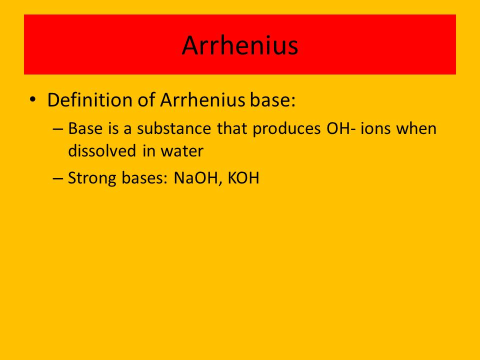 Arrhenius Definition of Arrhenius base: – Base is a substance that produces OH- ions when dissolved in water – Strong bases: NaOH, KOH