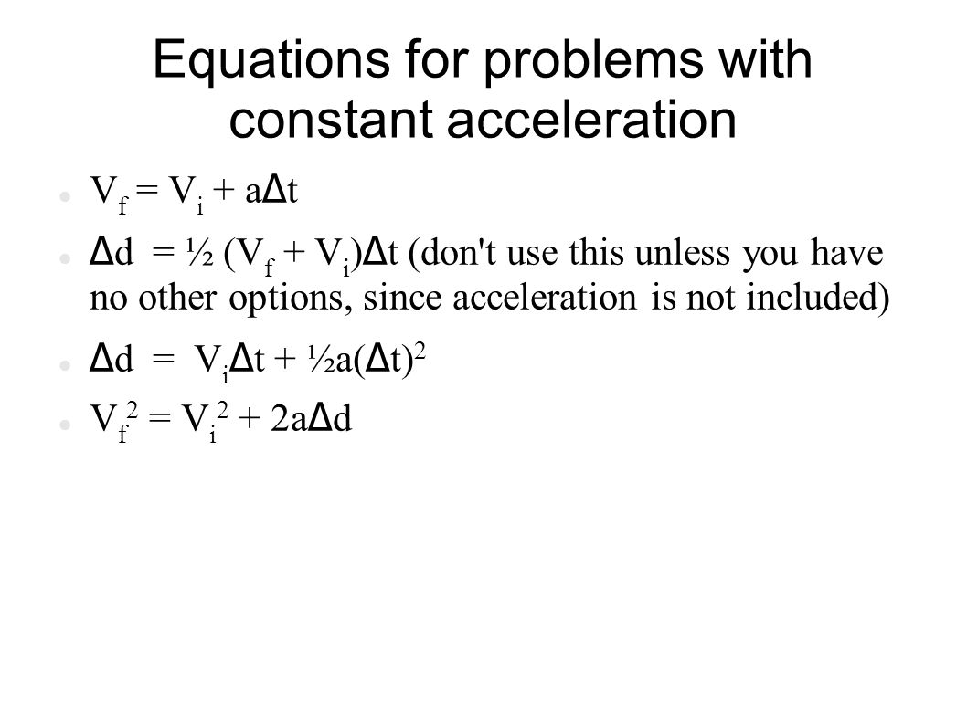Equations for problems with constant acceleration V f = V i + a Δ t Δ d = ½ (V f + V i ) Δ t (don t use this unless you have no other options, since acceleration is not included) Δ d = V i Δ t + ½a( Δ t) 2 V f 2 = V i 2 + 2a Δ d