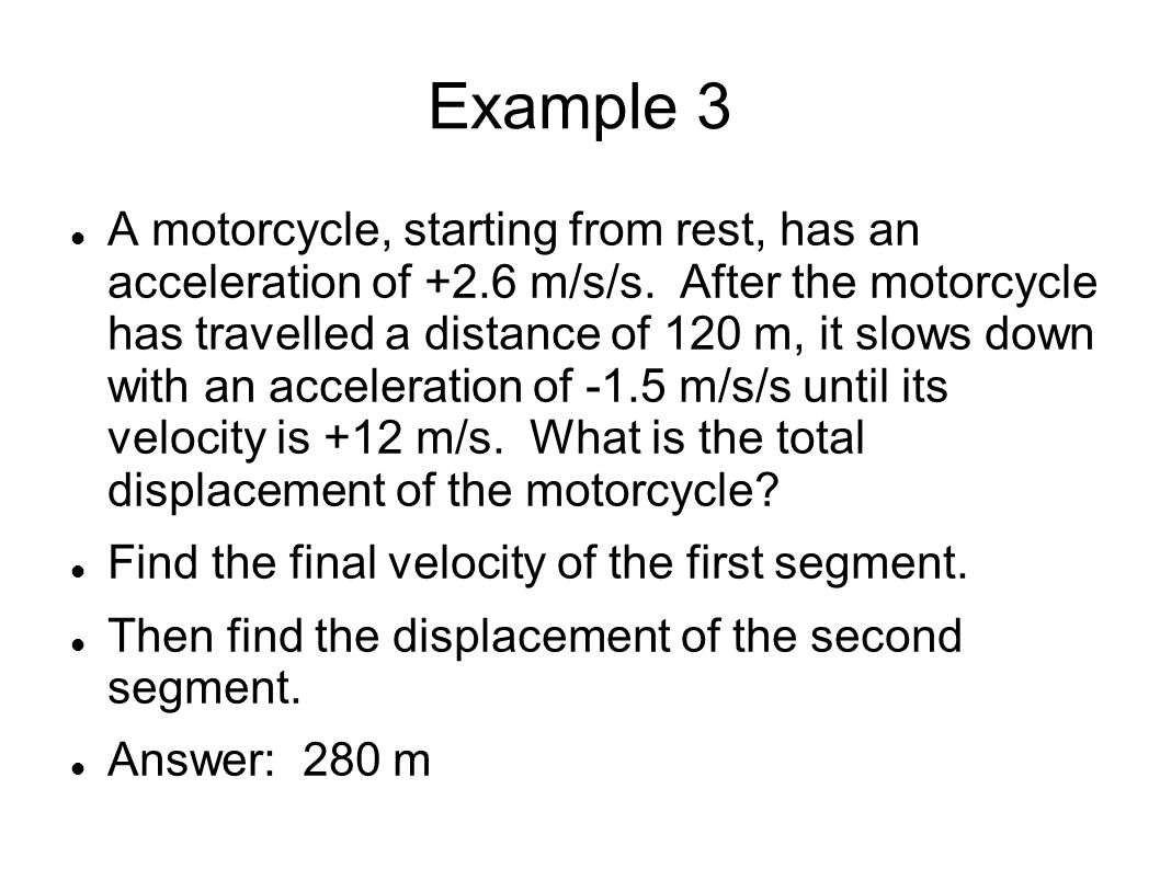 Example 3 A motorcycle, starting from rest, has an acceleration of +2.6 m/s/s.