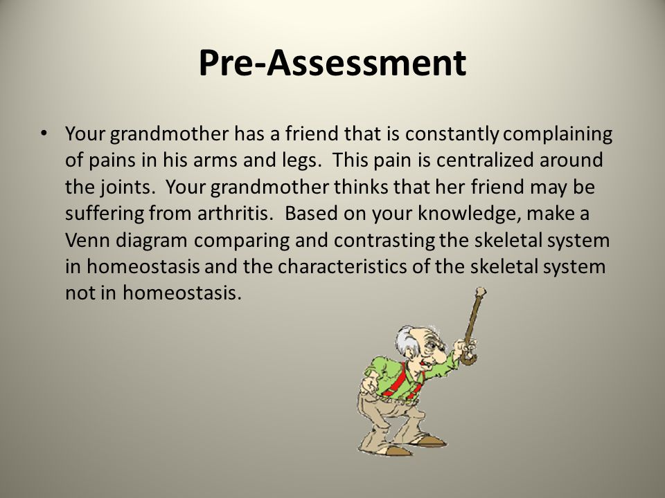 Pre-Assessment Your grandmother has a friend that is constantly complaining of pains in his arms and legs. This pain is centralized around the joints.