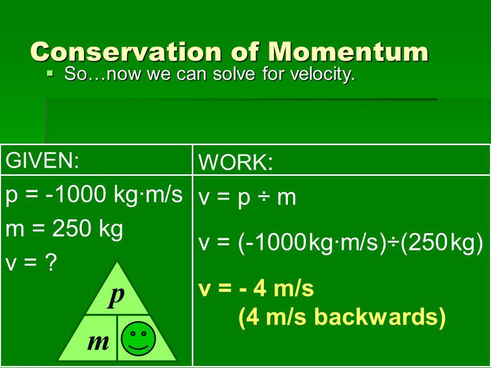 Conservation of Momentum So…now we can solve for velocity. So…now we can solve for velocity. GIVEN: p = -1000 kg·m/s m = 250 kg v = ? WORK : v = p ÷ m