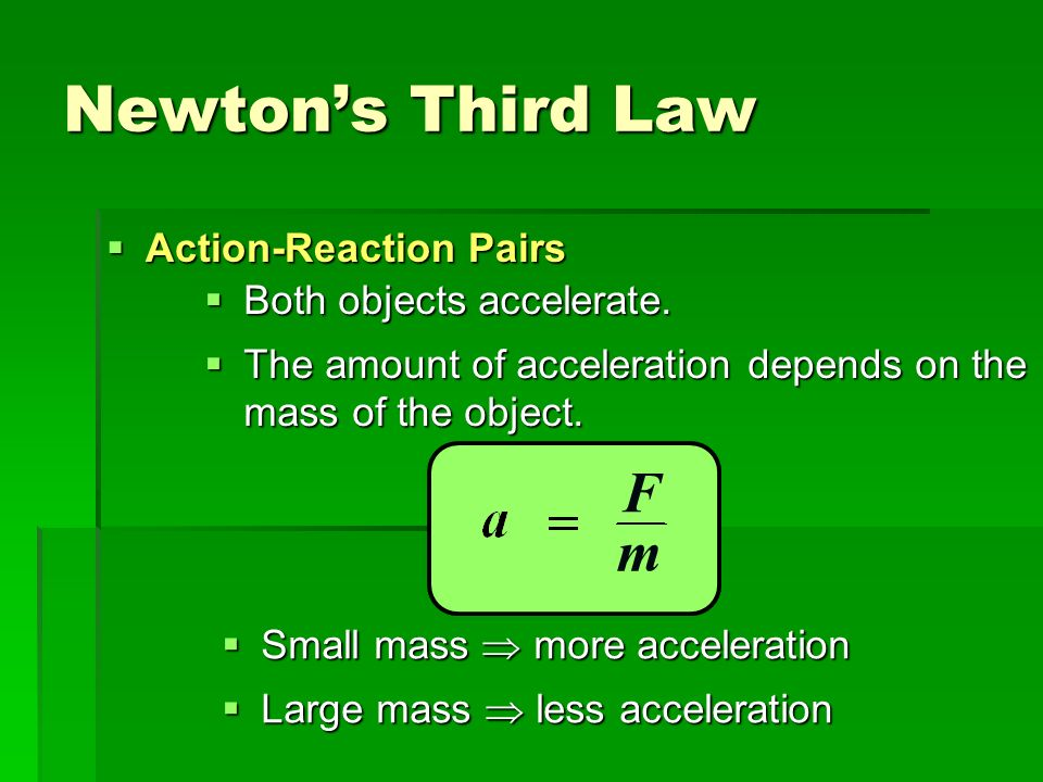 Newtons Third Law Action-Reaction Pairs Action-Reaction Pairs Both objects accelerate. Both objects accelerate. The amount of acceleration depends on