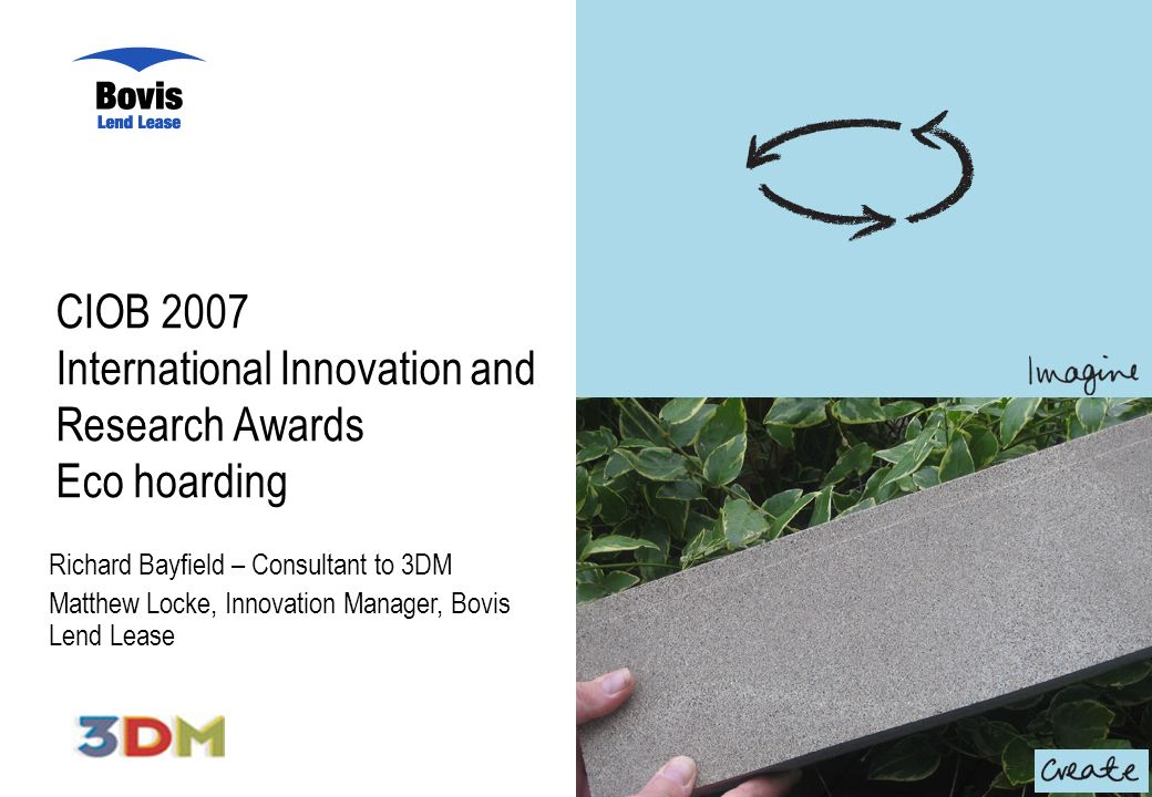 CIOB 2007 International Innovation and Research Awards Eco hoarding Richard Bayfield – Consultant to 3DM Matthew Locke, Innovation Manager, Bovis Lend