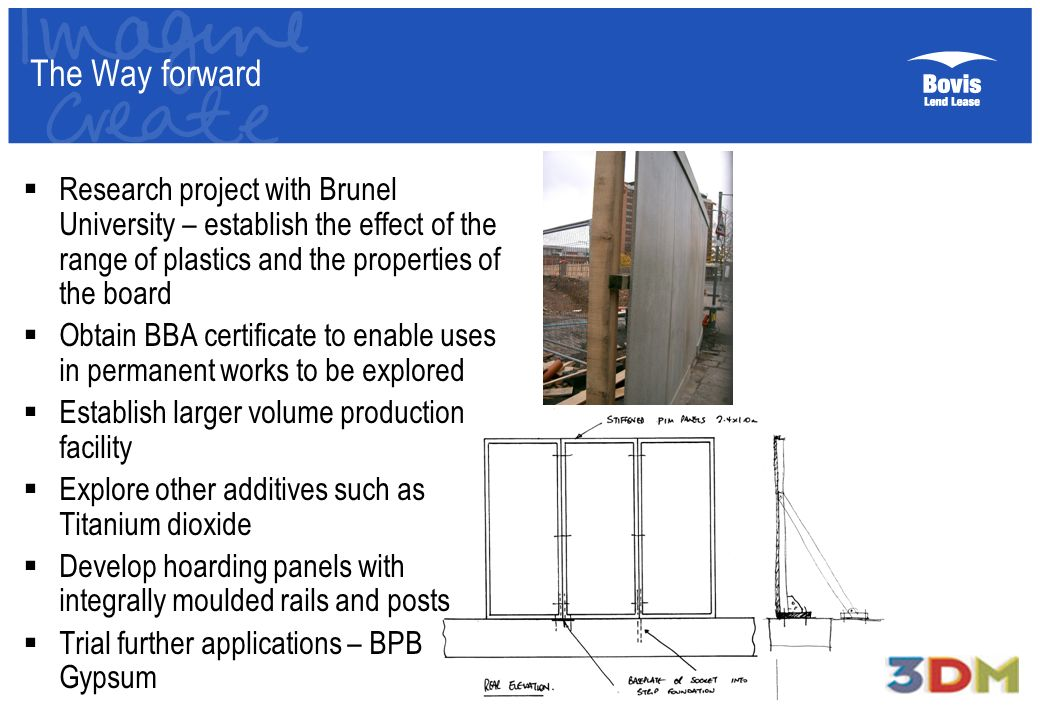 The Way forward Research project with Brunel University – establish the effect of the range of plastics and the properties of the board Obtain BBA certificate to enable uses in permanent works to be explored Establish larger volume production facility Explore other additives such as Titanium dioxide Develop hoarding panels with integrally moulded rails and posts Trial further applications – BPB Gypsum