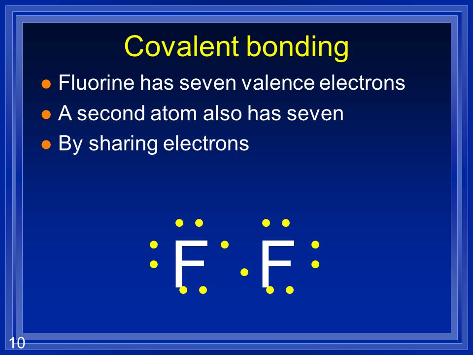 10 Covalent bonding l Fluorine has seven valence electrons l A second atom also has seven l By sharing electrons FF