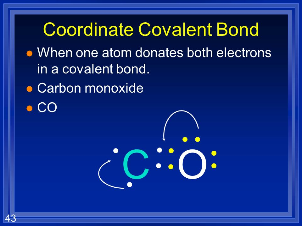 43 Coordinate Covalent Bond l When one atom donates both electrons in a covalent bond.