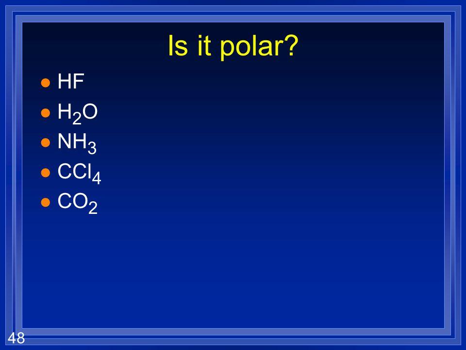 48 Is it polar l HF lH2OlH2O l NH 3 l CCl 4 l CO 2