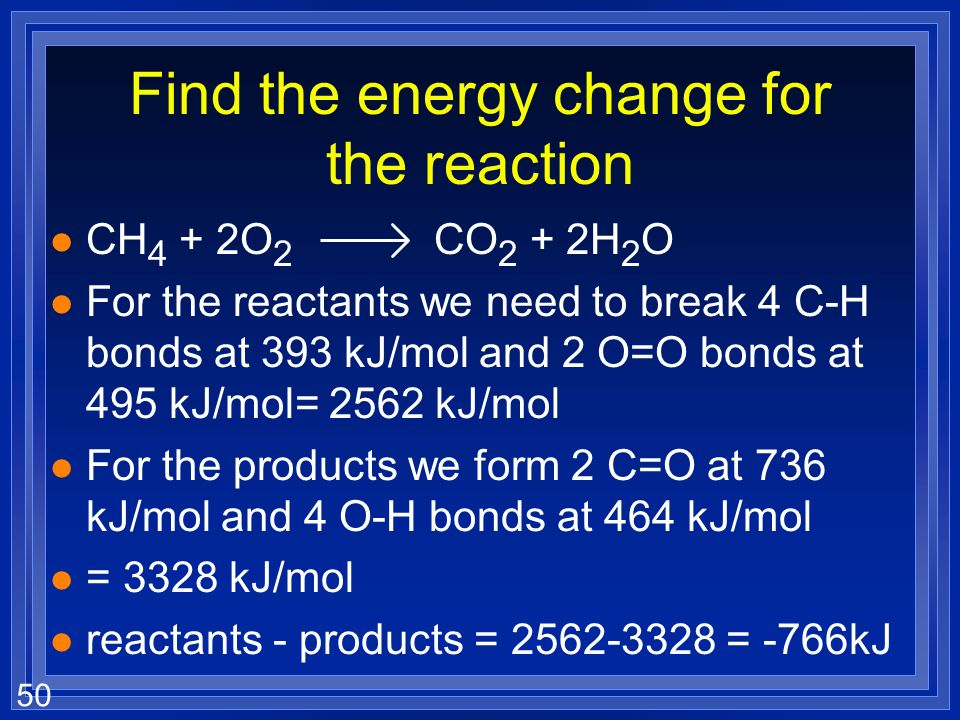 50 Find the energy change for the reaction l CH 4 + 2O 2 CO 2 + 2H 2 O l For the reactants we need to break 4 C-H bonds at 393 kJ/mol and 2 O=O bonds at 495 kJ/mol= 2562 kJ/mol l For the products we form 2 C=O at 736 kJ/mol and 4 O-H bonds at 464 kJ/mol l = 3328 kJ/mol l reactants - products = 2562-3328 = -766kJ