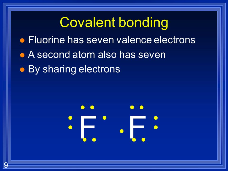 9 Covalent bonding l Fluorine has seven valence electrons l A second atom also has seven l By sharing electrons FF