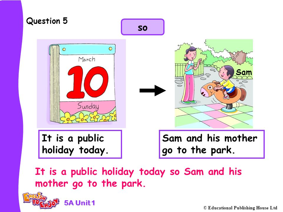 5A Unit 1 © Educational Publishing House Ltd Question 5 It is a public holiday today so Sam and his mother go to the park.