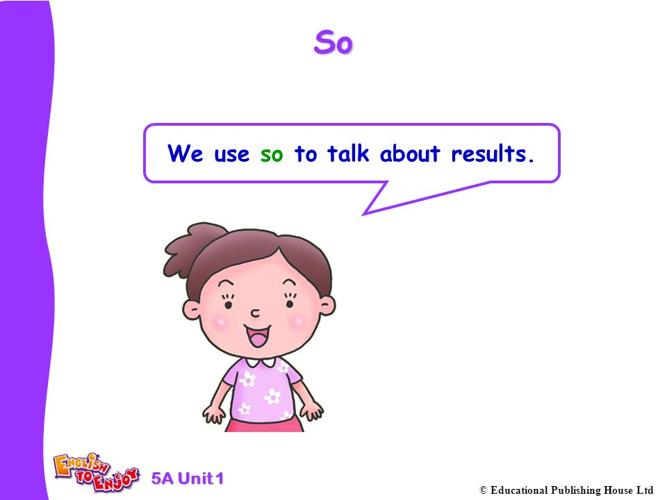 5A Unit 1 © Educational Publishing House Ltd So We use so to talk about results.