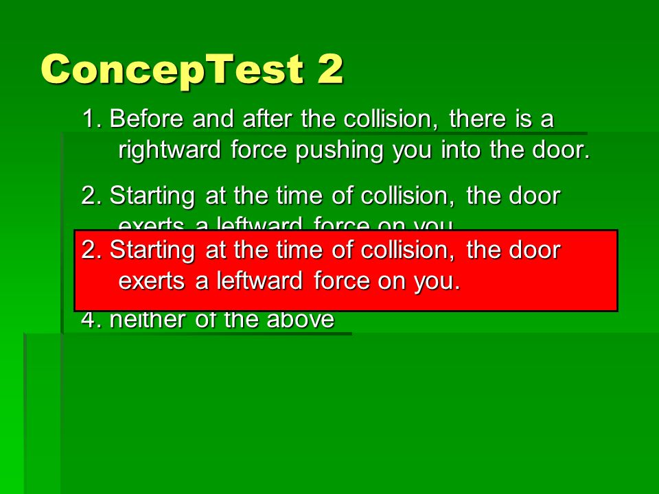 ConcepTest 2 You are a passenger in a car and not wearing your seat belt. Without increasing or decreasing its speed, the car makes a sharp left turn,