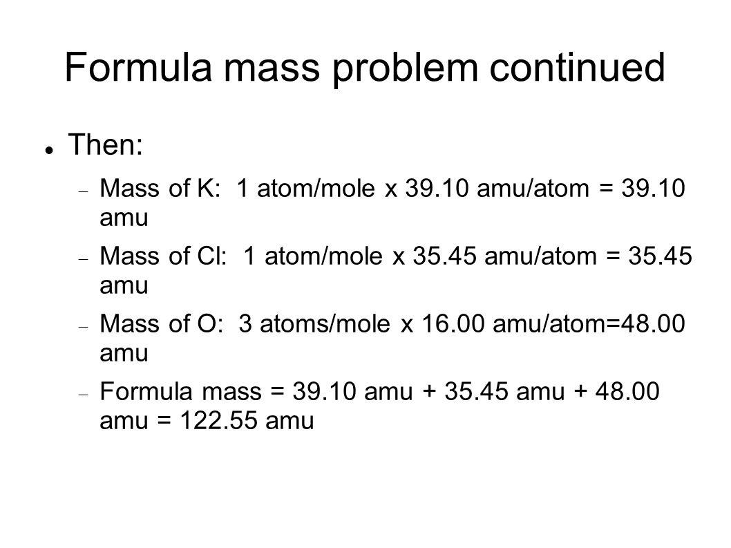 Formula mass problem continued Then: Mass of K: 1 atom/mole x 39.10 amu/atom = 39.10 amu Mass of Cl: 1 atom/mole x 35.45 amu/atom = 35.45 amu Mass of