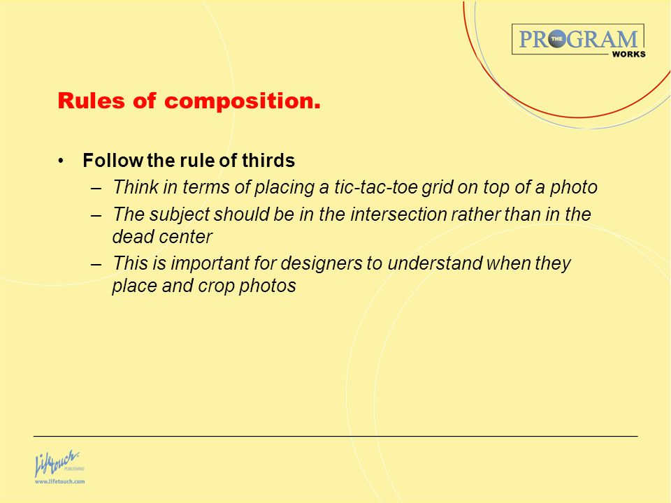 Rules of composition. Follow the rule of thirds –Think in terms of placing a tic-tac-toe grid on top of a photo –The subject should be in the intersec