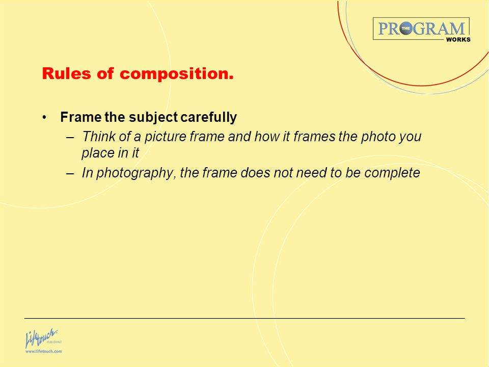 Rules of composition. Frame the subject carefully –Think of a picture frame and how it frames the photo you place in it –In photography, the frame doe