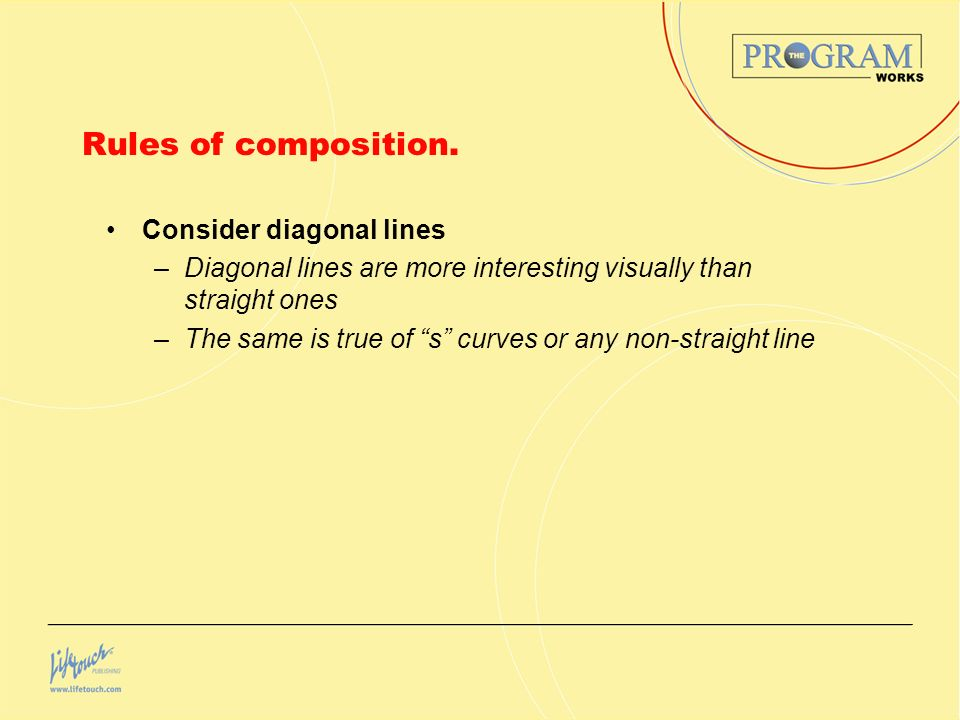 Rules of composition. Consider diagonal lines –Diagonal lines are more interesting visually than straight ones –The same is true of s curves or any no