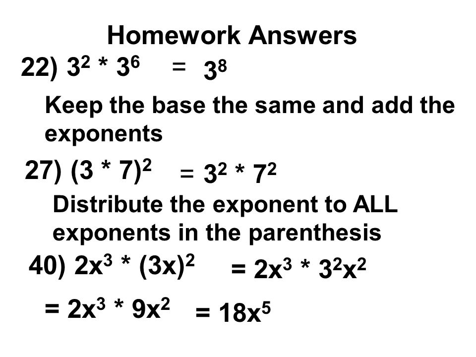 Homework Answers 22) 3 2 * 3 6 Keep the base the same and add the exponents 3838 27) (3 * 7) 2 = 40) 2x 3 * (3x) 2 =3 2 * 7 2 Distribute the exponent