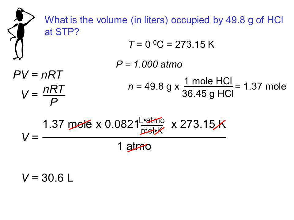 What is the volume (in liters) occupied by 49.8 g of HCl at STP? PV = nRT V = nRT P T = 0 0 C = 273.15 K P = 1.000 atmo n = 49.8 g x 1 mole HCl 36.45