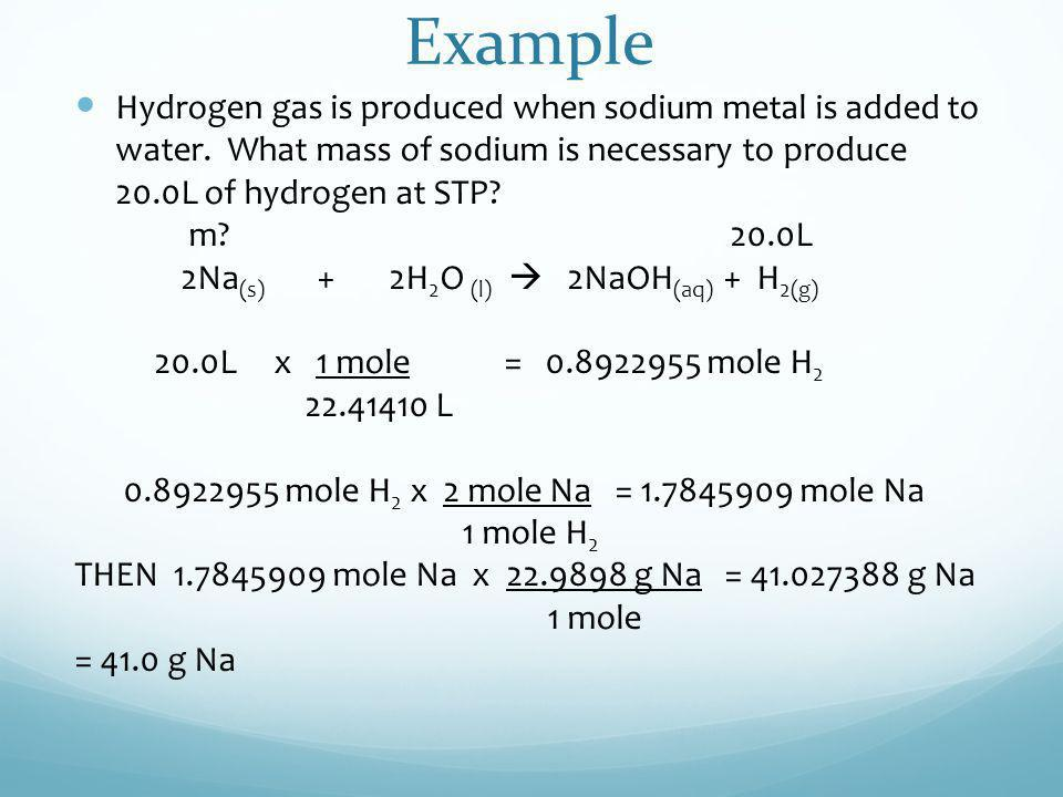 Example Hydrogen gas is produced when sodium metal is added to water. What mass of sodium is necessary to produce 20.0L of hydrogen at STP? m? 20.0L 2