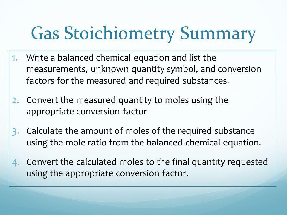Gas Stoichiometry Summary 1. Write a balanced chemical equation and list the measurements, unknown quantity symbol, and conversion factors for the mea