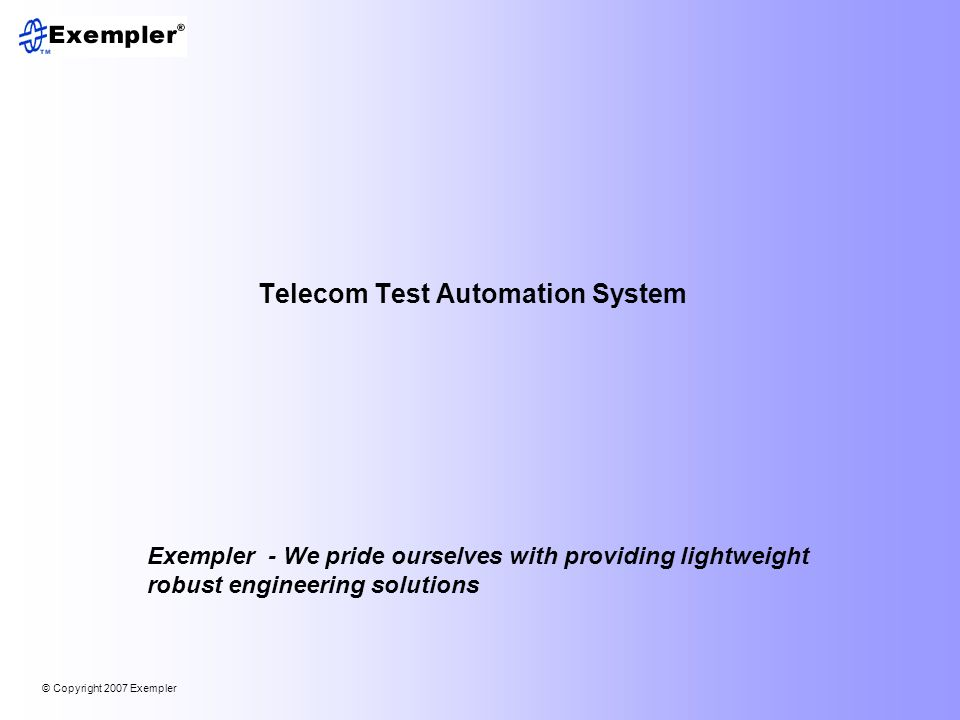 © Copyright 2007 Exempler LLC 12 System Architecture Client layer Security layer Server scripting layer DB server Mail server Repository Automation engine Test equipment layer Test environment layer TestSecretary core based on AMP technology for multi- operating system support Multi-lingual capable Web-based client user interface for anytime, anywhere access Automation engine for seamless test tool integration and scheduling