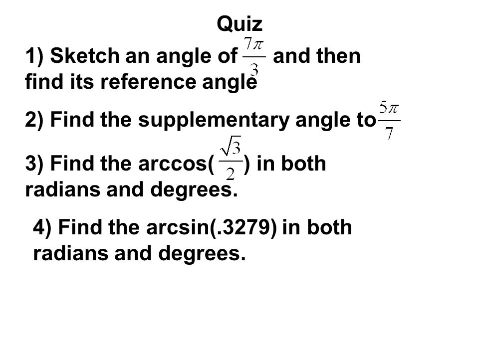 Quiz 1) Sketch an angle of and then find its reference angle 2) Find the supplementary angle to 3) Find the arccos( ) in both radians and degrees. 4)
