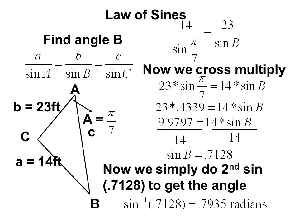 Law of Sines A C B b = 23ft c Find angle B A = Now we cross multiply a = 14ft Now we simply do 2 nd sin (.7128) to get the angle