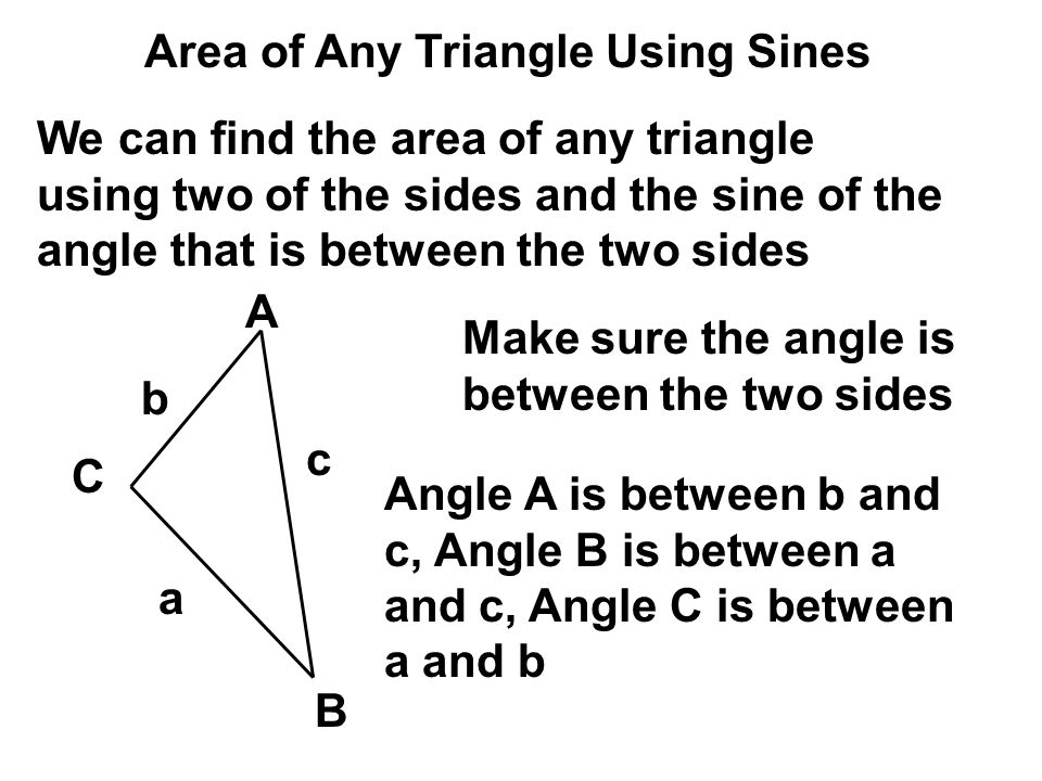 We can find the area of any triangle using two of the sides and the sine of the angle that is between the two sides Make sure the angle is between the