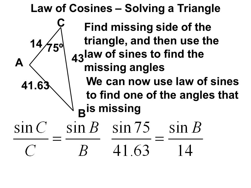 Law of Cosines – Solving a Triangle C A B 75º 14 43 Find missing side of the triangle, and then use the law of sines to find the missing angles 41.63