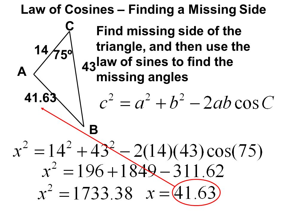 Law of Cosines – Finding a Missing Side C A B 75º 14 43 Find missing side of the triangle, and then use the law of sines to find the missing angles 41