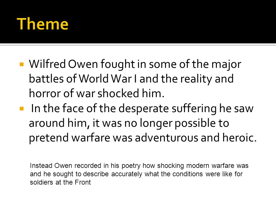 Wilfred Owen fought in some of the major battles of World War I and the reality and horror of war shocked him. In the face of the desperate suffering