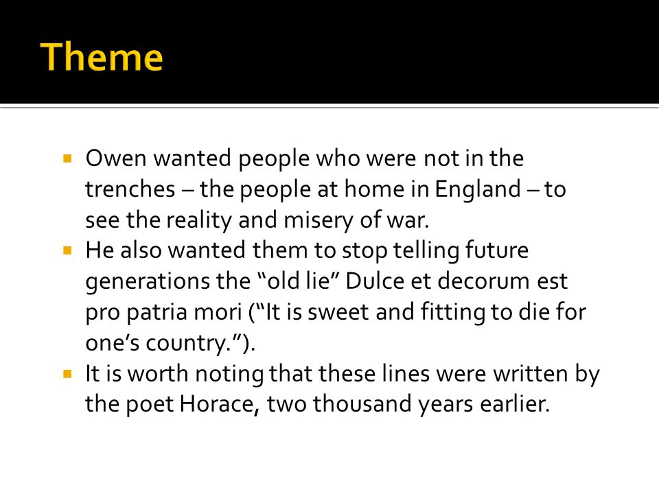 Owen wanted people who were not in the trenches – the people at home in England – to see the reality and misery of war. He also wanted them to stop te