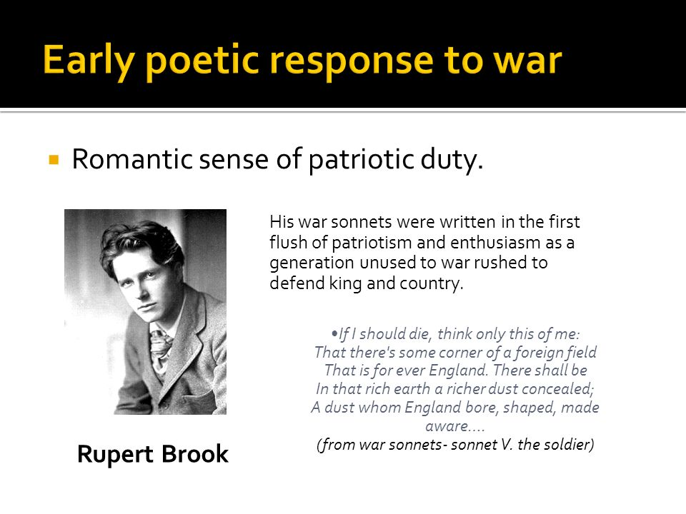 Romantic sense of patriotic duty. His war sonnets were written in the first flush of patriotism and enthusiasm as a generation unused to war rushed to