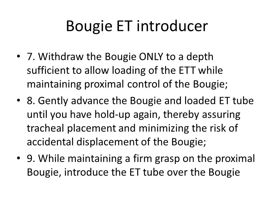 Bougie ET introducer 7. Withdraw the Bougie ONLY to a depth sufficient to allow loading of the ETT while maintaining proximal control of the Bougie; 8