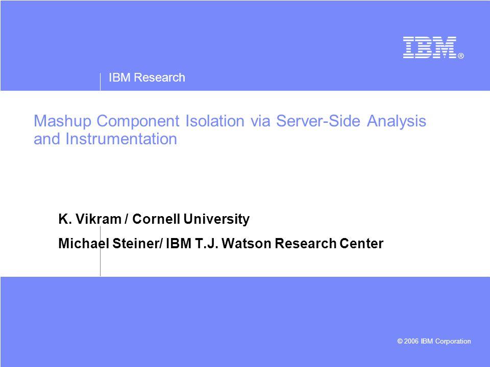 IBM Research © 2006 IBM Corporation Mashup Component Isolation via Server-Side Analysis and Instrumentation K. Vikram / Cornell University Michael Ste