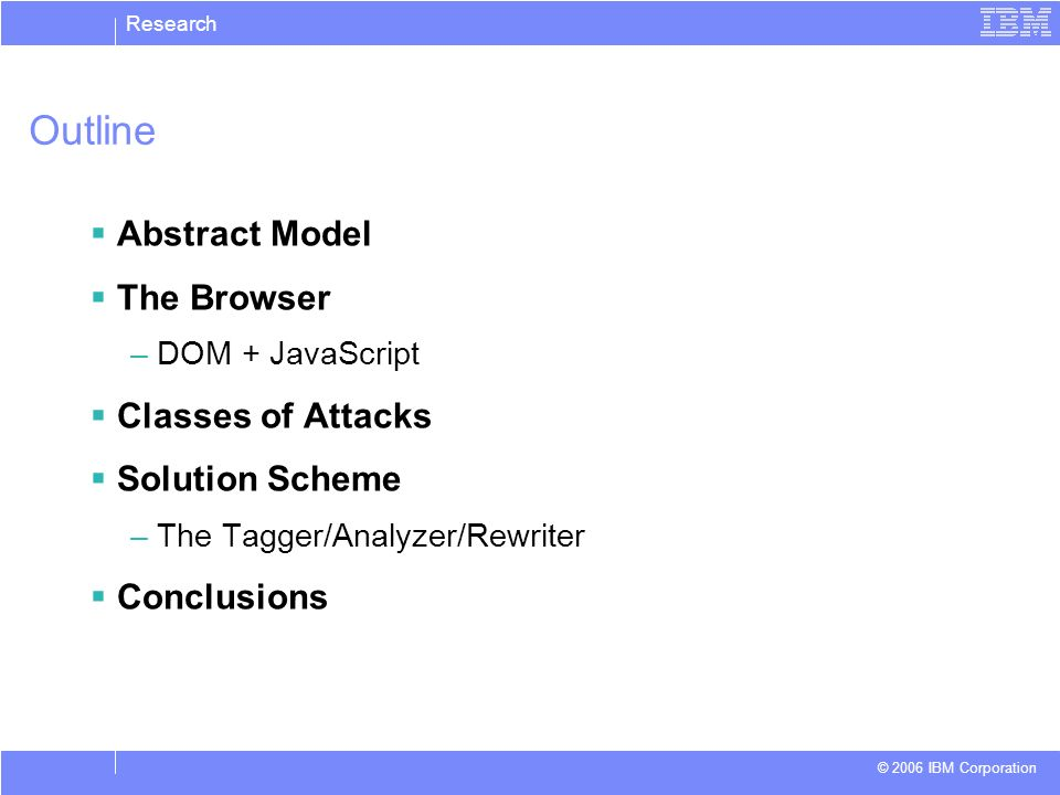 Research © 2006 IBM Corporation Outline Abstract Model The Browser –DOM + JavaScript Classes of Attacks Solution Scheme –The Tagger/Analyzer/Rewriter