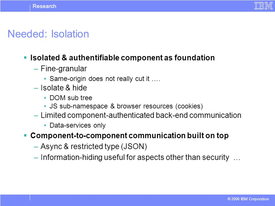 Research © 2006 IBM Corporation Needed: Isolation Isolated & authentifiable component as foundation –Fine-granular Same-origin does not really cut it