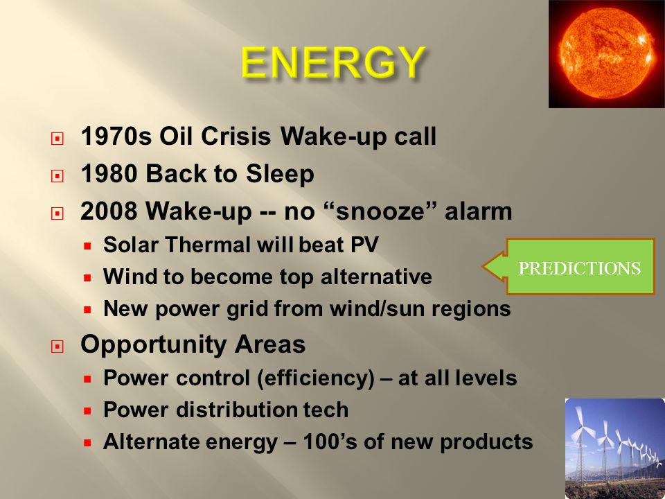 1970s Oil Crisis Wake-up call 1980 Back to Sleep 2008 Wake-up -- no snooze alarm Solar Thermal will beat PV Wind to become top alternative New power grid from wind/sun regions Opportunity Areas Power control (efficiency) – at all levels Power distribution tech Alternate energy – 100s of new products PREDICTIONS 3