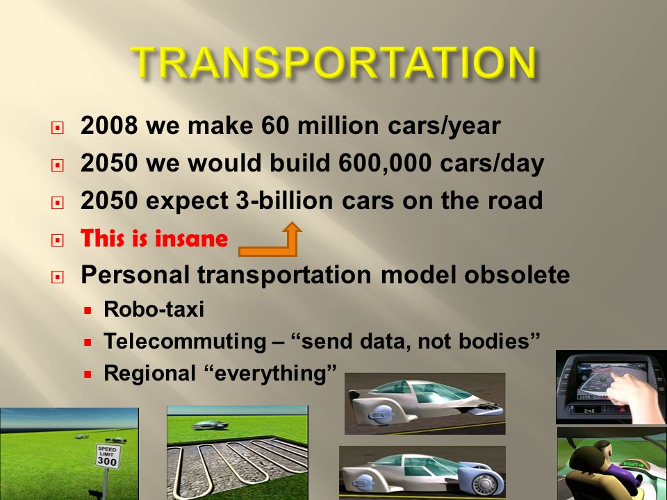 2008 we make 60 million cars/year 2050 we would build 600,000 cars/day 2050 expect 3-billion cars on the road This is insane Personal transportation model obsolete Robo-taxi Telecommuting – send data, not bodies Regional everything 4