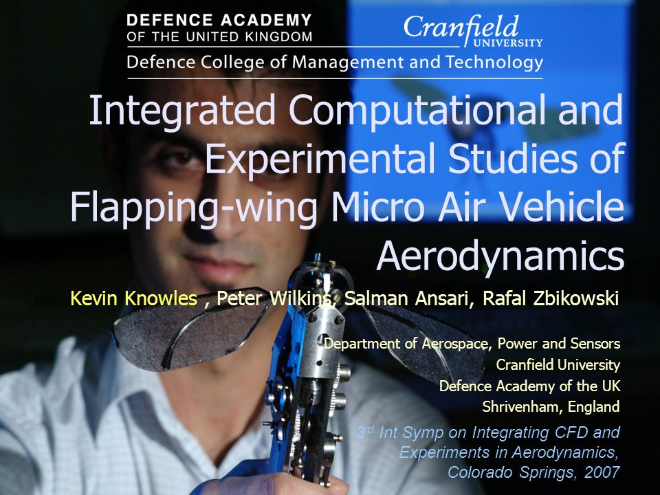 Integrated Computational and Experimental Studies of Flapping-wing Micro Air Vehicle Aerodynamics Kevin Knowles, Peter Wilkins, Salman Ansari, Rafal Z