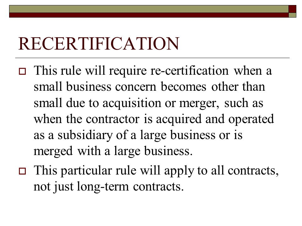 RECERTIFICATION This rule will require re-certification when a small business concern becomes other than small due to acquisition or merger, such as when the contractor is acquired and operated as a subsidiary of a large business or is merged with a large business.