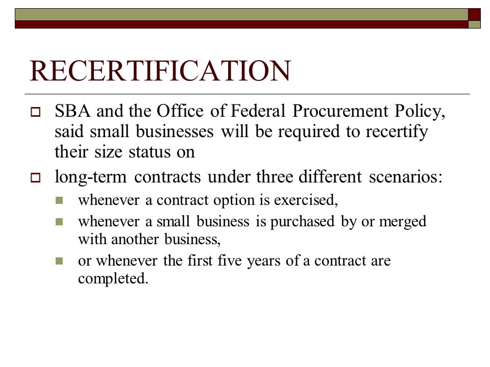 RECERTIFICATION SBA and the Office of Federal Procurement Policy, said small businesses will be required to recertify their size status on long-term contracts under three different scenarios: whenever a contract option is exercised, whenever a small business is purchased by or merged with another business, or whenever the first five years of a contract are completed.
