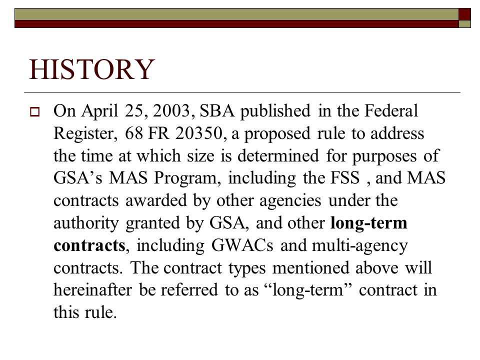 HISTORY On April 25, 2003, SBA published in the Federal Register, 68 FR 20350, a proposed rule to address the time at which size is determined for purposes of GSAs MAS Program, including the FSS, and MAS contracts awarded by other agencies under the authority granted by GSA, and other long-term contracts, including GWACs and multi-agency contracts.
