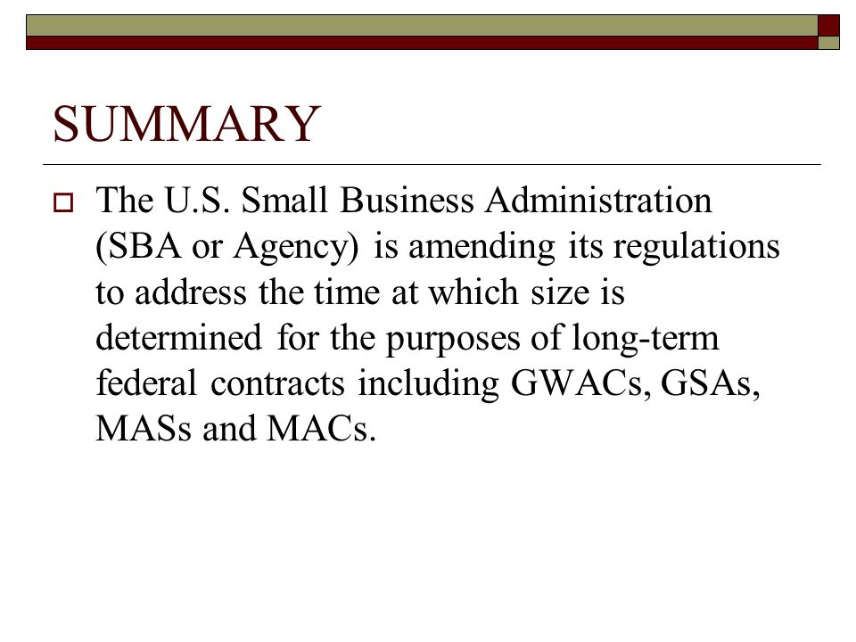 SUMMARY The U.S. Small Business Administration (SBA or Agency) is amending its regulations to address the time at which size is determined for the pur