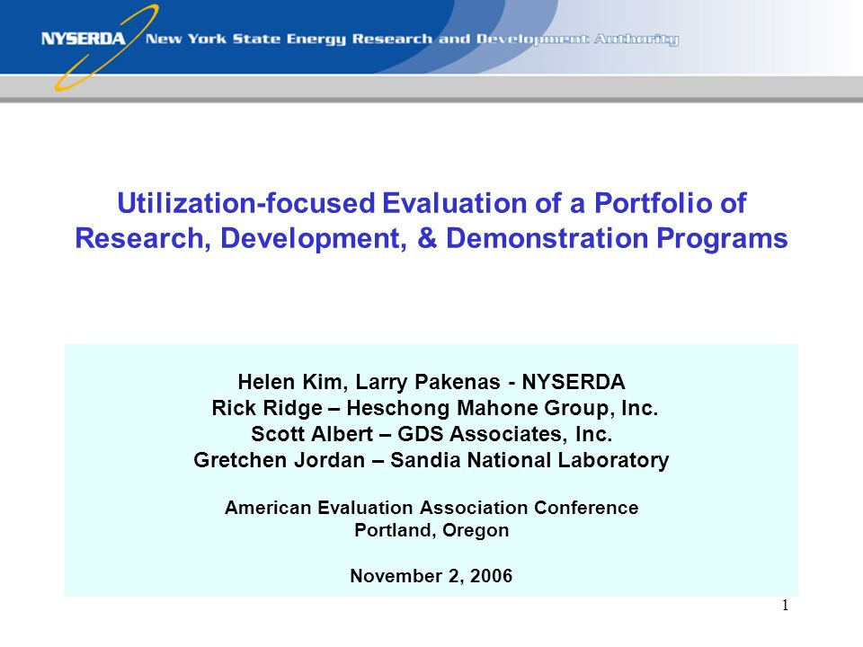 1 Utilization-focused Evaluation of a Portfolio of Research, Development, & Demonstration Programs Helen Kim, Larry Pakenas - NYSERDA Rick Ridge – Heschong Mahone Group, Inc.