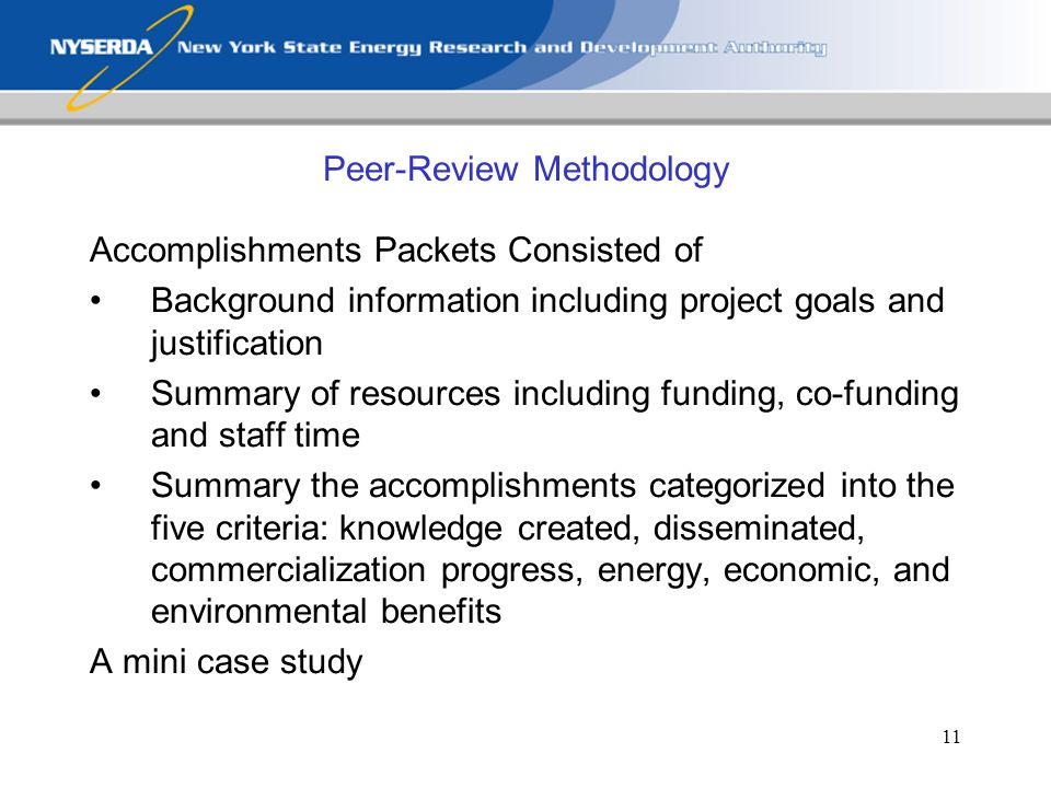 11 Peer-Review Methodology Accomplishments Packets Consisted of Background information including project goals and justification Summary of resources including funding, co-funding and staff time Summary the accomplishments categorized into the five criteria: knowledge created, disseminated, commercialization progress, energy, economic, and environmental benefits A mini case study