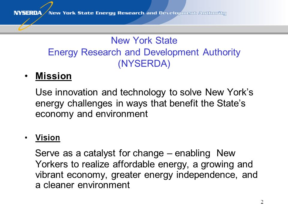 2 New York State Energy Research and Development Authority (NYSERDA) Mission Use innovation and technology to solve New Yorks energy challenges in ways that benefit the States economy and environment Vision Serve as a catalyst for change – enabling New Yorkers to realize affordable energy, a growing and vibrant economy, greater energy independence, and a cleaner environment