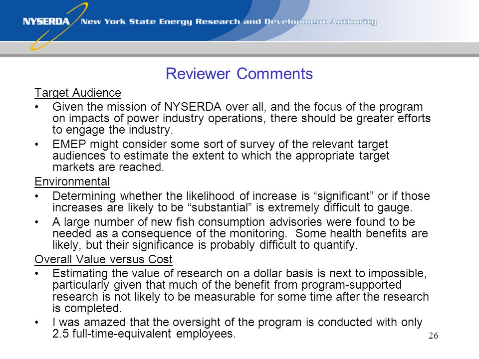 26 Reviewer Comments Target Audience Given the mission of NYSERDA over all, and the focus of the program on impacts of power industry operations, there should be greater efforts to engage the industry.